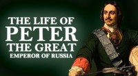 Biography of the life of Peter the Great Emperor of Russia